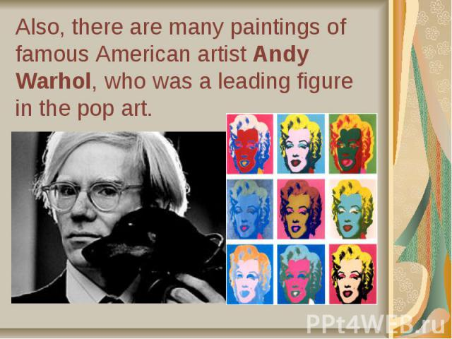 Also, there are many paintings of famous American artist Andy Warhol, who was a leading figure in the pop art.