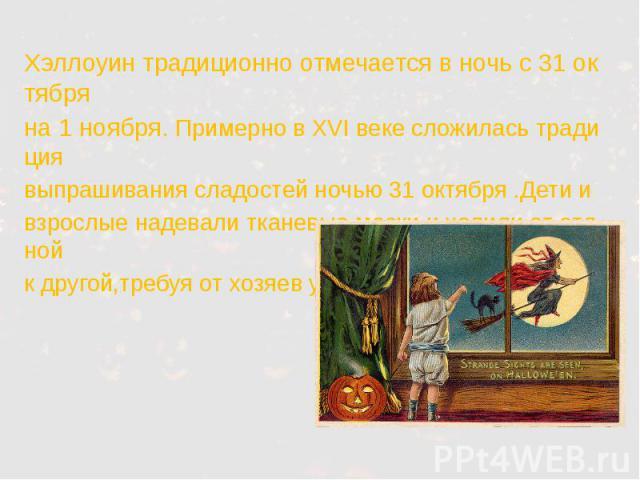 Хэллоуин традиционно отмечается в ночь с 31 октября Хэллоуин традиционно отмечается в ночь с 31 октября на 1 ноября. Примерно в XVI веке сложилась традиция выпрашивания сладостей ночью 31 октября .Дети и взрослые надевали тканевые маски и ходили от …