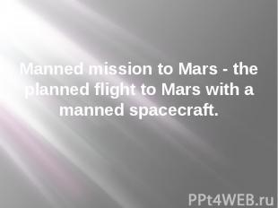 Manned mission to Mars - the planned flight to Mars with a manned spacecraft.