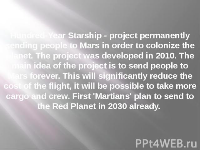 Hundred-Year Starship - project permanently sending people to Mars in order to colonize the planet. The project was developed in 2010. The main idea of the project is to send people to Mars forever. This will significantly reduce the cost of the fli…