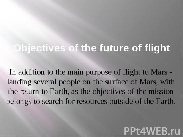 Objectives of the future of flight In addition to the main purpose of flight to Mars - landing several people on the surface of Mars, with the return to Earth, as the objectives of the mission belongs to search for resources outside of the Earth.