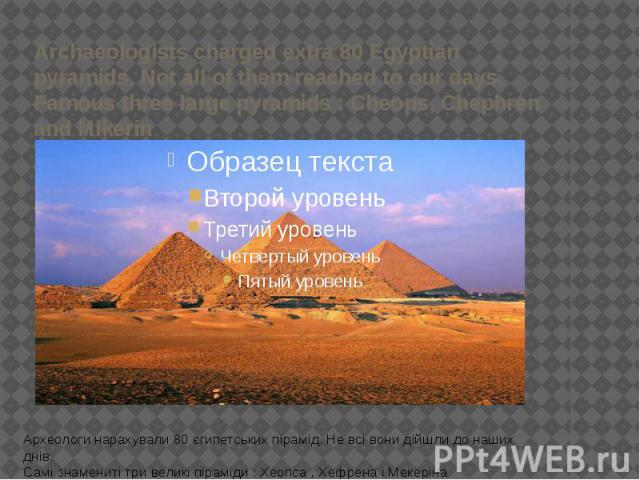 Archaeologists charged extra 80 Egyptian pyramids. Not all of them reached to our days. Famous three large pyramids : Cheops, Chephren and Mikerin Археологи нарахували 80 єгипетських пірамід. Не всі вони дійшли до наших днів. Самі знамениті три вели…