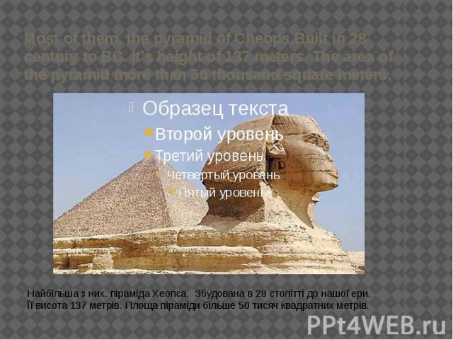 Most of them, the pyramid of Cheops.Built in 28 century to BC. It's height of 137 meters. The area of the pyramid more than 50 thousand square meters. Найбільша з них, піраміда Хеопса. Збудована в 28 столітті до нашої ери. Її висота 137 метрів. Площ…