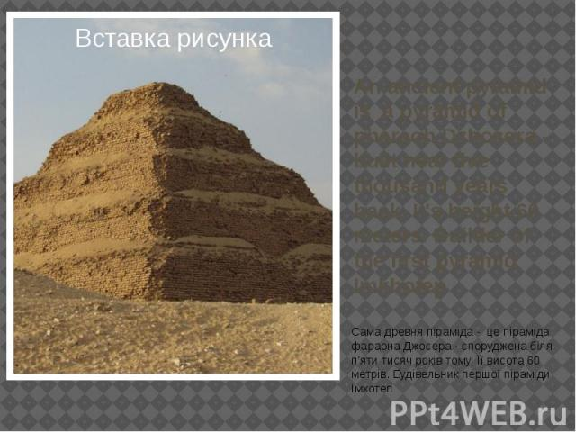An ancient pyramid is a pyramid of pharaoh Dzhosera - built near five thousand years back. It's height 60 meters. Builder of the first pyramid Imkhotep Сама древня піраміда - це піраміда фараона Джосера - споруджена біля п'яти тисяч років тому. Її в…