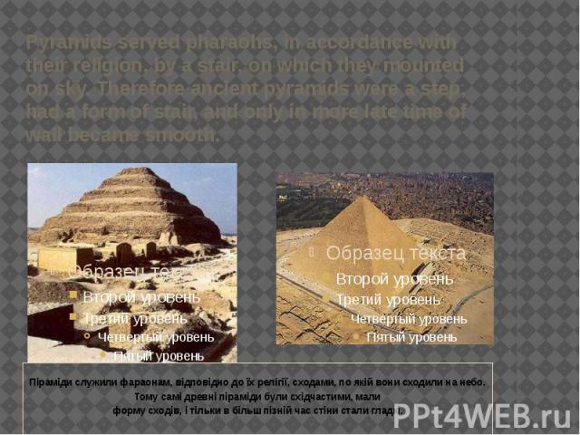 Pyramids served pharaohs, in accordance with their religion, by a stair, on which they mounted on sky. Therefore ancient pyramids were a step, had a form of stair, and only in more late time of wall became smooth.  Піраміди служили фараонам, в…