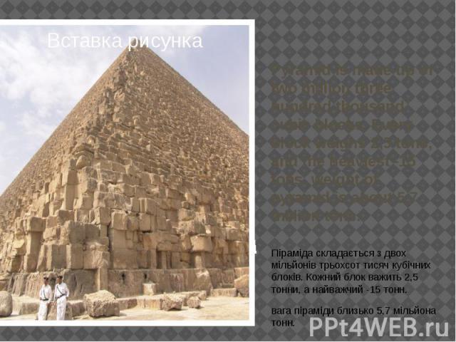 Pyramid is made up of two million three hundred thousand cubic blocks. Every block weighs 2,5 tons, and the heaviest -15 tons. weight of pyramid is about 5,7 million tons. Піраміда складається з двох мільйонів трьохсот тисяч кубічних блоків. Кожний …