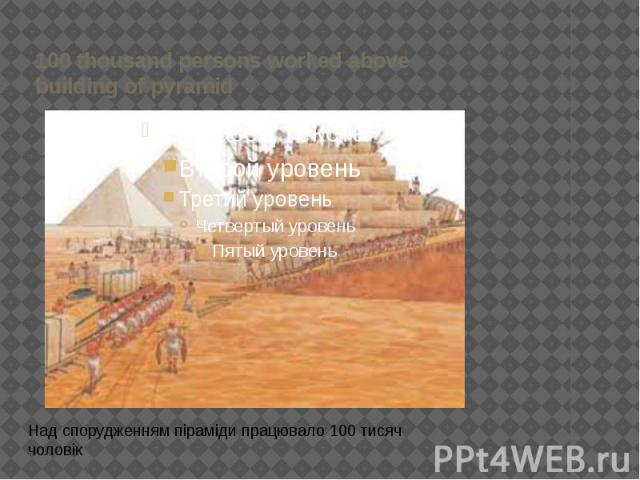 100 thousand persons worked above building of pyramid Над спорудженням піраміди працювало 100 тисяч чоловік