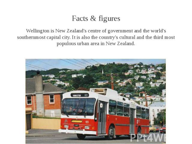Facts & figures Facts & figures Wellington is New Zealand's centre of government and the world's southernmost capital city. It is also the country's cultural and the third most populous urban area in New Zealand.