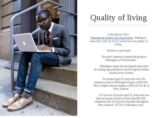 Quality of living In the Mercer 2014International Quality of Living Survey, Wellington ranked the 12th out of 221 world cities for quality of living. Workforce and wealth The most common occupational group in Wellington is 'Professionals'.&nbs…