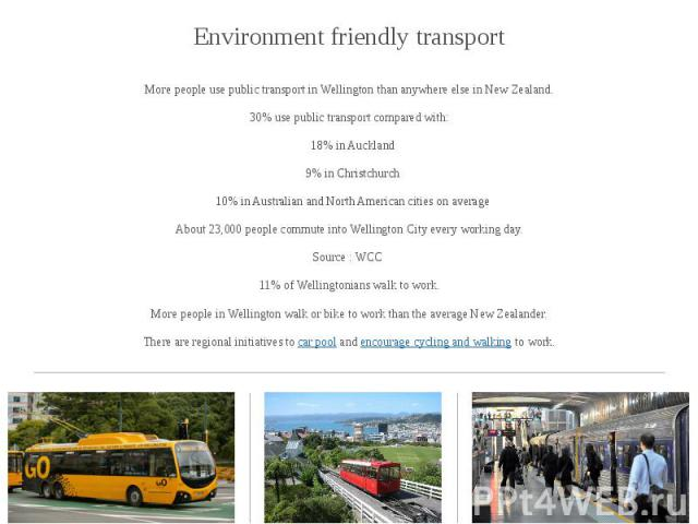 Environment friendly transport Environment friendly transport More people use public transport in Wellington than anywhere else in New Zealand. 30% use public transport compared with: 18% in Auckland 9% in Christchurch 10% in Australian and North Am…