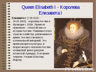 Елизавета I (7.09.1533 – 24.03.1603) – королева Англии и Ирландии с 1558г. Время