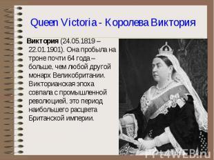 Виктория (24.05.1819 – 22.01.1901). Она пробыла на троне почти 64 года – больше,