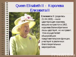 Елизавета II (родилась 21.04.1926) – ныне царствующая королева, взошла на престо