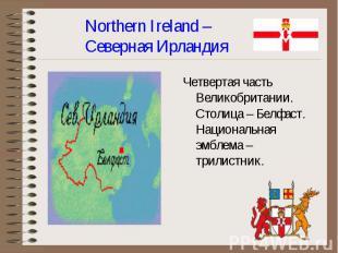 Четвертая часть Великобритании. Столица – Белфаст. Национальная эмблема – трилис