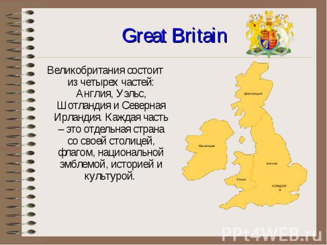 Великобритания состоит из четырех частей: Англия, Уэльс, Шотландия и Северная Ирландия. Каждая часть – это отдельная страна со своей столицей, флагом, национальной эмблемой, историей и культурой. Великобритания состоит из четырех частей: Англия, Уэл…