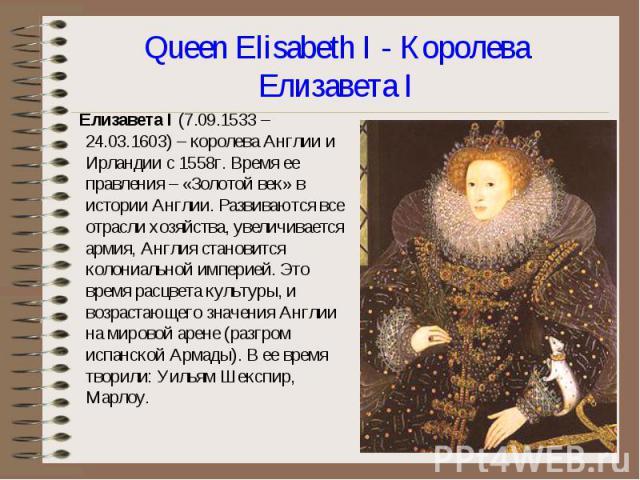 Елизавета I (7.09.1533 – 24.03.1603) – королева Англии и Ирландии с 1558г. Время ее правления – «Золотой век» в истории Англии. Развиваются все отрасли хозяйства, увеличивается армия, Англия становится колониальной империей. Это время расцвета культ…