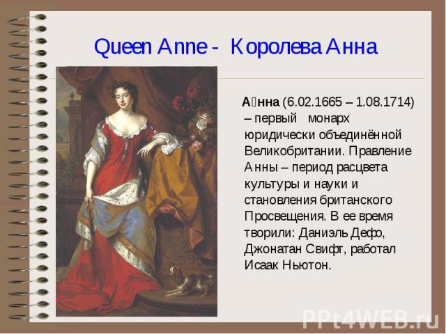 А нна (6.02.1665 – 1.08.1714) – первый монарх юридически объединённой Великобритании. Правление Анны – период расцвета культуры и науки и становления британского Просвещения. В ее время творили: Даниэль Дефо, Джонатан Свифт, работал Исаак Ньютон. А …