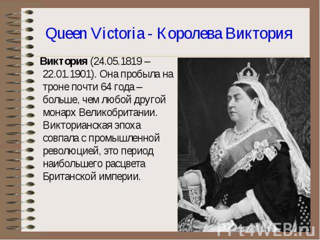 Виктория (24.05.1819 – 22.01.1901). Она пробыла на троне почти 64 года – больше, чем любой другой монарх Великобритании. Викторианская эпоха совпала с промышленной революцией, это период наибольшего расцвета Британской империи. Виктория (24.05.1819 …