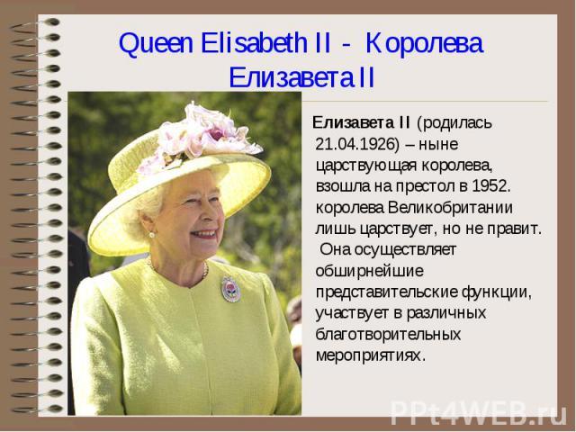 Елизавета II (родилась 21.04.1926) – ныне царствующая королева, взошла на престол в 1952. королева Великобритании лишь царствует, но не правит. Она осуществляет обширнейшие представительские функции, участвует в различных благотворительных мероприят…
