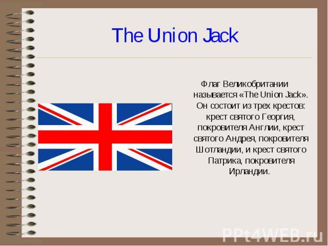 Флаг Великобритании называется «The Union Jack». Он состоит из трех крестов: крест святого Георгия, покровителя Англии, крест святого Андрея, покровителя Шотландии, и крест святого Патрика, покровителя Ирландии.