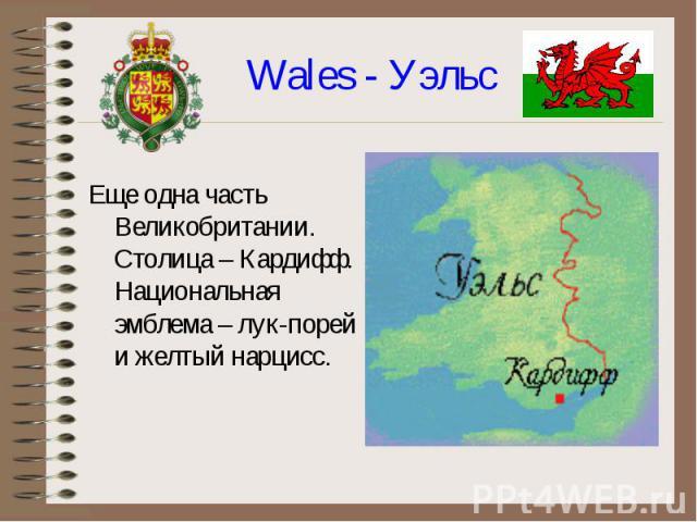 Еще одна часть Великобритании. Столица – Кардифф. Национальная эмблема – лук-порей и желтый нарцисс.