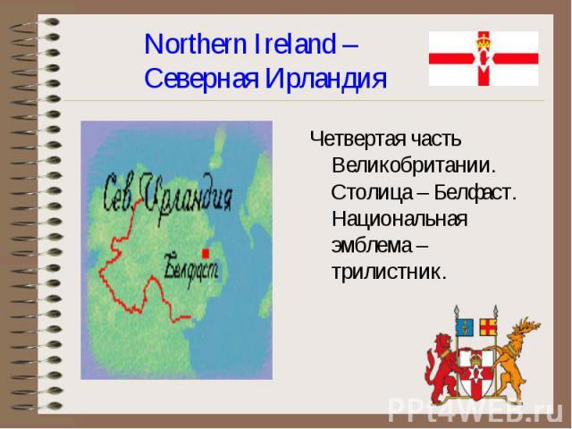 Четвертая часть Великобритании. Столица – Белфаст. Национальная эмблема – трилистник. Четвертая часть Великобритании. Столица – Белфаст. Национальная эмблема – трилистник.