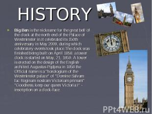 HISTORY Big Ben is the nickname for the great bell of the clock at the north end