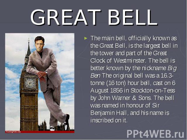 GREAT BELL The main bell, officially known as the Great Bell, is the largest bell in the tower and part of the Great Clock of Westminster. The bell is better known by the nickname Big Ben The original bell was a 16.3-tonne (16ton) hour bell, c…