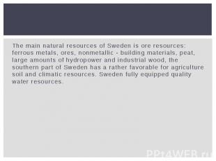 The main natural resources of Sweden is ore resources: ferrous metals, ores, non