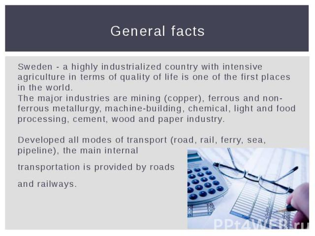 General facts Sweden - a highly industrialized country with intensive agriculture in terms of quality of life is one of the first places in the world. The major industries are mining (copper), ferrous and non-ferrous metallurgy, machine-building, ch…