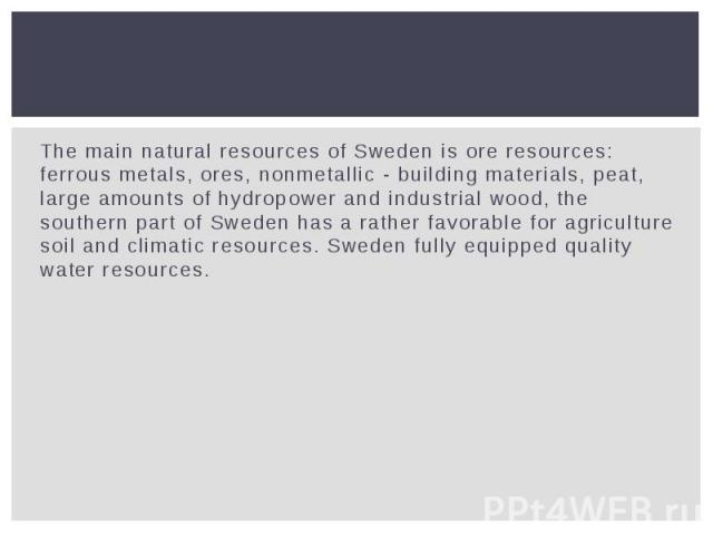 The main natural resources of Sweden is ore resources: ferrous metals, ores, nonmetallic - building materials, peat, large amounts of hydropower and industrial wood, the southern part of Sweden has a rather favorable for agriculture soil and climati…