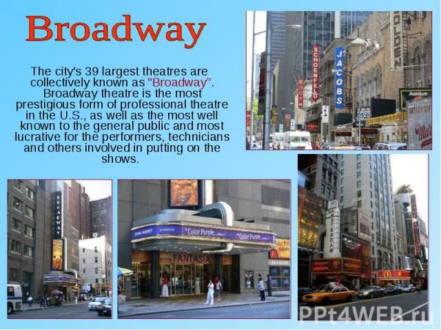 """The city's 39 largest theatres are collectively known as """"Broadway"""". Broadway theatre is the most prestigious form of professional theatre in the U.S., as well as the most well known to the general public and most lucrative for the performers, …"""