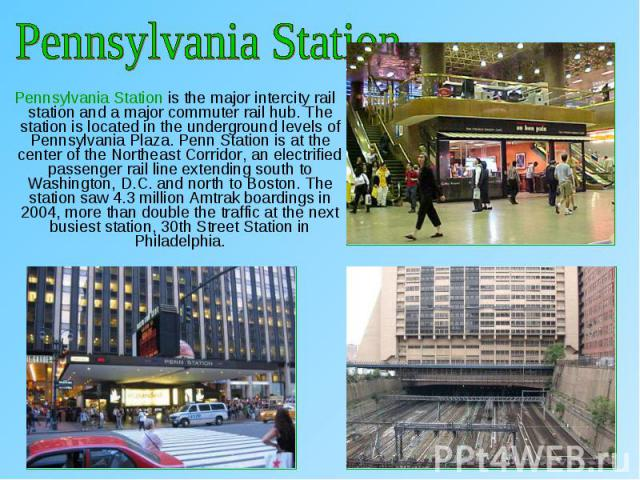 Pennsylvania Station is the major intercity rail station and a major commuter rail hub. The station is located in the underground levels of Pennsylvania Plaza. Penn Station is at the center of the Northeast Corridor, an electrified passenger rail li…