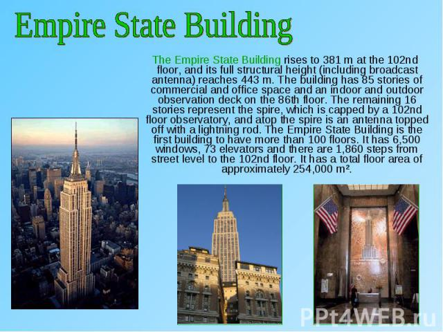 The Empire State Building rises to 381m at the 102nd floor, and its full structural height (including broadcast antenna) reaches 443m. The building has 85 stories of commercial and office space and an indoor and outdoor observation deck …