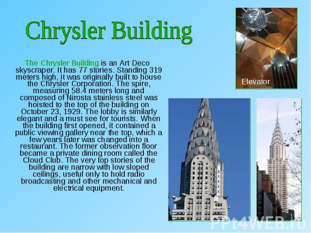 The Chrysler Building is an Art Deco skyscraper. It has 77 stories. Standing 319 meters high, it was originally built to house the Chrysler Corporation. The spire, measuring 58.4 meters long and composed of Nirosta stainless steel was hoisted to the…