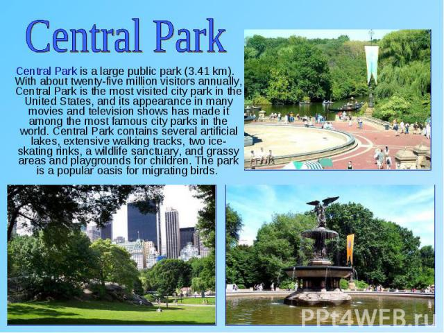 Central Park is a large public park (3.41 km). With about twenty-five million visitors annually, Central Park is the most visited city park in the United States, and its appearance in many movies and television shows has made it among the most famou…