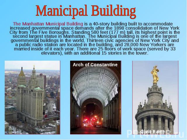 The Manhattan Municipal Building is a 40-story building built to accommodate increased governmental space demands after the 1898 consolidation of New York City from The Five Boroughs. Standing 580 feet (177 m) tall, its highest point is the second l…