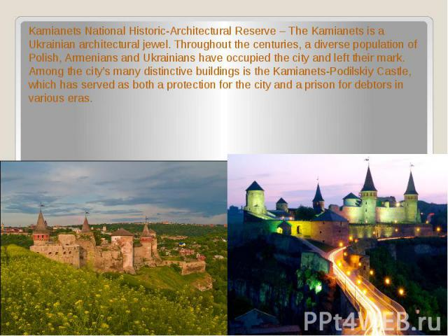 Kamianets National Historic-Architectural Reserve – The Kamianets is a Ukrainian architectural jewel. Throughout the centuries, a diverse population of Polish, Armenians and Ukrainians have occupied the city and left their mark. Among the city's man…