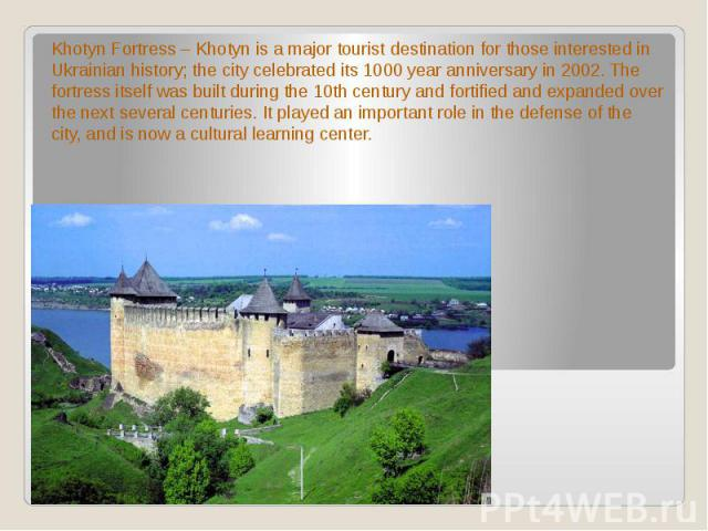 Khotyn Fortress – Khotyn is a major tourist destination for those interested in Ukrainian history; the city celebrated its 1000 year anniversary in 2002. The fortress itself was built during the 10th century and fortified and expanded over the next …