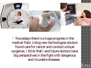 Nowadays there is a huge progress in the medical field. Using new technologies d