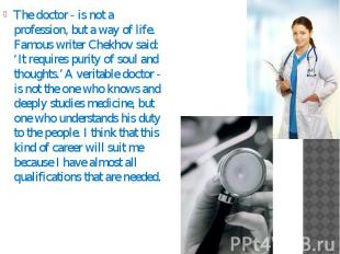 The doctor - is not a profession, but a way of life. Famous writer Chekhov said: