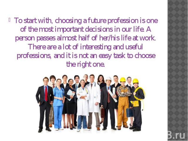 To start with, choosing a future profession is one of the most important decisions in our life. A person passes almost half of her/his life at work. There are a lot of interesting and useful professions, and it is not an easy task to choose the righ…