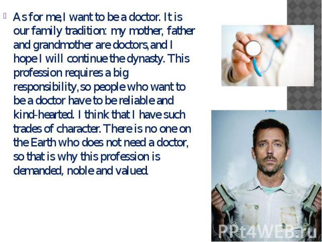 As for me,I want to be a doctor. It is our family tradition: my mother, father and grandmother are doctors,and I hope I will continue the dynasty. This profession requires a big responsibility,so people who want to be a doctor have to be reliable an…