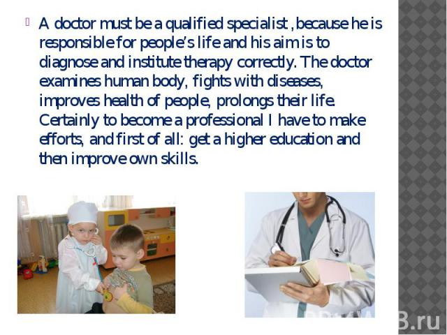 A doctor must be a qualified specialist ,because he is responsible for people's life and his aim is to diagnose and institute therapy correctly. The doctor examines human body, fights with diseases, improves health of people, prolongs their life. Ce…