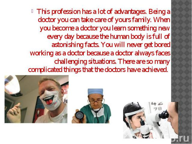This profession has a lot of advantages. Being a doctor you can take care of yours family. When you become a doctor you learn something new every day because the human body is full of astonishing facts. You will never get bored working as a doctor b…