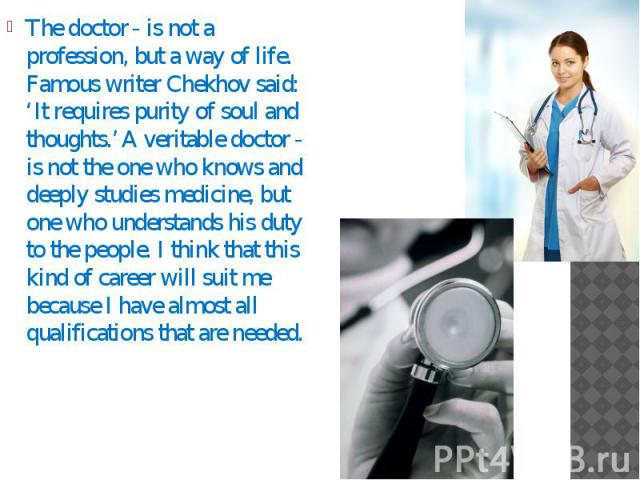 The doctor - is not a profession, but a way of life. Famous writer Chekhov said: 'It requires purity of soul and thoughts.' A veritable doctor - is not the one who knows and deeply studies medicine, but one who understands his duty to the people. I …