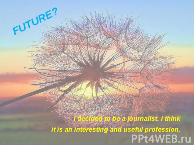 I decided to be a journalist. I think I decided to be a journalist. I think it is an interesting and useful profession.