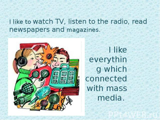 I like to watch TV, listen to the radio, read newspapers and magazines. I like to watch TV, listen to the radio, read newspapers and magazines.