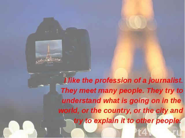I like the profession of a journalist. I like the profession of a journalist. They meet many people. They try to understand what is going on in the world, or the country, or the city and try to explain it to other people.