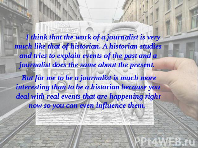 I think that the work of a journalist is very much like that of historian. A historian studies and tries to explain events of the past and a journalist does the same about the present. I think that the work of a journalist is very much like that of …